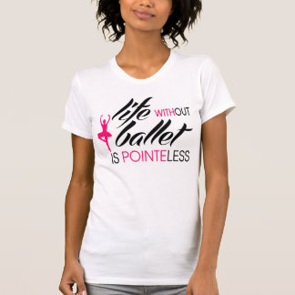 Life without Ballet is Pointeless T-Shirt