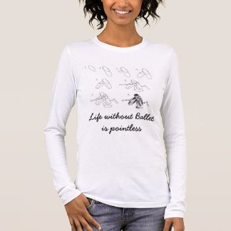 Life without Ballet is pointless Long Sleeve T-Shirt