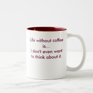 Life without coffeeis...I don't even wantto thi... Two-Tone Coffee Mug