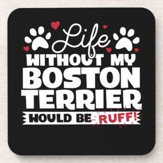 Life without my Boston Terrier would be Ruff Coaster