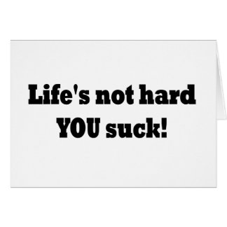 Life's not hard YOU suck! Card
