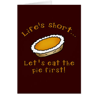 Life's Short, Let's Eat the Pie First! Card