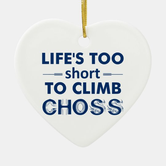 Life's Too Short To Climb Choss Ceramic Ornament