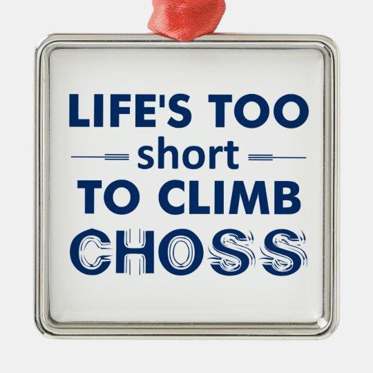 Life's Too Short To Climb Choss Metal Ornament