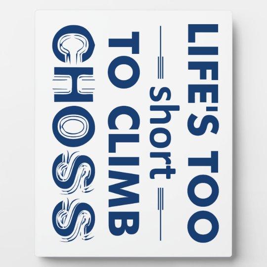 Life's Too Short To Climb Choss Plaque