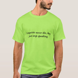 Linguists never die, they just stop speaking. T-Shirt
