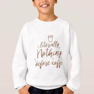 literally nothing before coffee sweatshirt