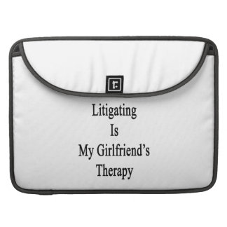 Litigating Is My Girlfriend's Therapy Sleeves For MacBooks