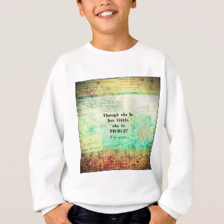 Little and Fierce quotation by Shakespeare Sweatshirt