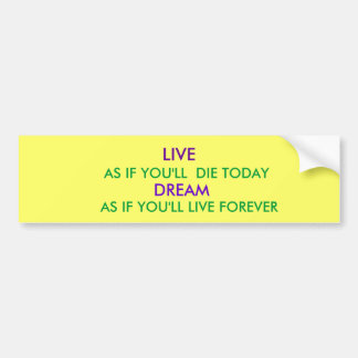 LIVE, AS IF YOU'LL  DIE TODAY, DREAM, AS IF YOU... BUMPER STICKER