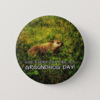 Live every day like it's Groundhog Day! button
