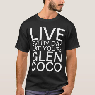 LIVE EVERYDAY LIKE YOU'RE GLEN COCO T-Shirt