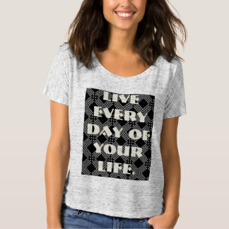 Live everyday of your life T-Shirt
