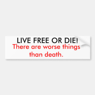 LIVE FREE OR DIE!, There are worse things than ... Bumper Sticker