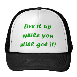 Live It Up While You Still Got It! Trucker Hat