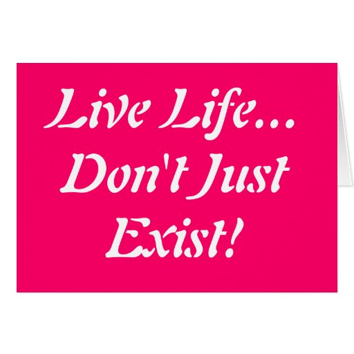 Live Life... Don't Just Exist!!! Greeting Cards