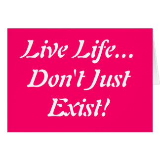 Live Life... Don't Just Exist!!! Greeting Card