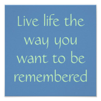 Live life the way you want to be remembered poster