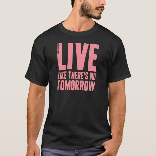 Live Like There's No Tomorrow T-Shirt