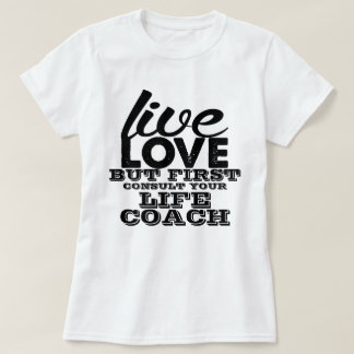 Live Love But First Consult Your Life Coach Tee Shirts