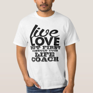 Live Love But First Consult Your Life Coach Tshirts