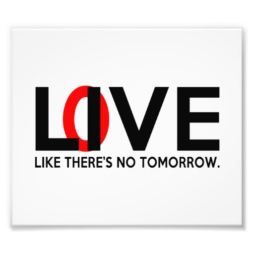 Live Love like there is no tomorrow Art Photo