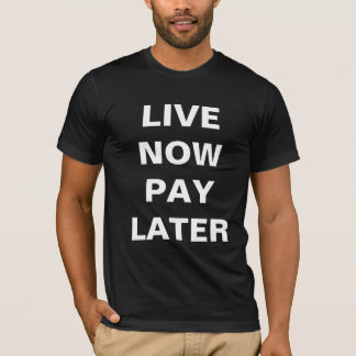 LIVE NOW PAY LATER T-Shirt