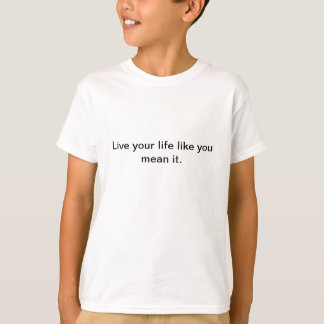 Live your life... t shirts