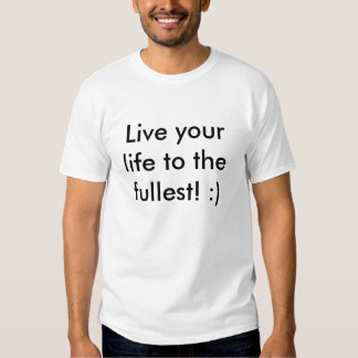 Live your life to the fullest! :) tees