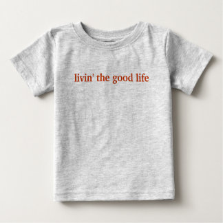 livin' the good life baby T-Shirt