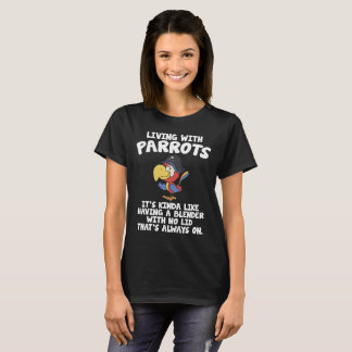 Living with Parrots Like a Blender with No Lid T-Shirt