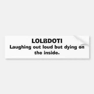 LOLBDOTI, Laughing out loud but dying on the in... Bumper Sticker