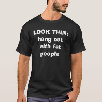 LOOK THIN:hang out with fat people T-Shirt