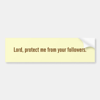 Lord, protect me from your followers. bumper sticker