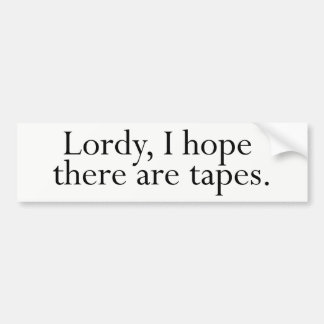 Lordy, I hope there are tapes. Bumper Sticker