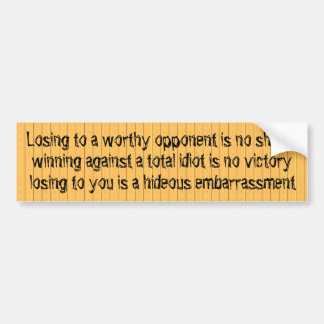Losing to to an idiot like you is an embarrassment bumper sticker