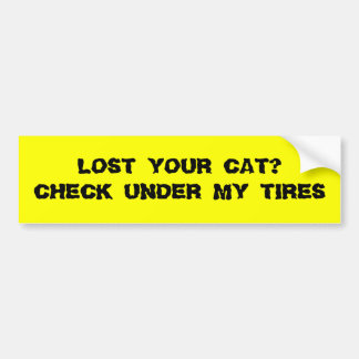 LOST YOUR CAT CHECK UNDER MY TIRES BUMPER STICKER