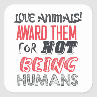Love animals! Award them for not being humans Square Sticker
