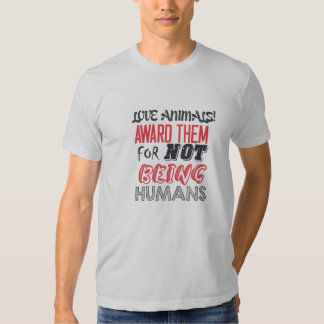 Love animals! Award them for not being humans T Shirt