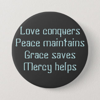 Love conquersPeace maintainsGrace savesMercy helps 3 Inch Round Button
