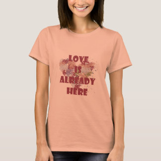 Love is alredy here T-Shirt