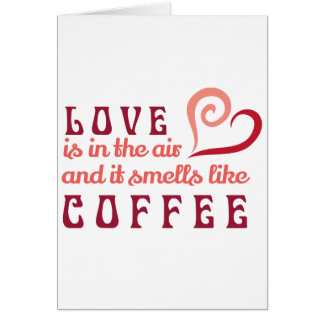 Love is in the Air, and it smells like coffee Card