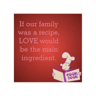 Love is the main ingredient...for our family! wood print