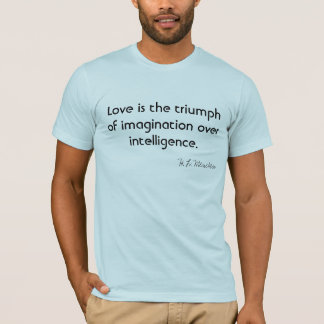 Love is the triumph of imagination over intelligen T-Shirt