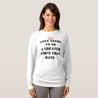 LOVE NEEDS TO BE A GREATER FORCE THAN HATE T-Shirt