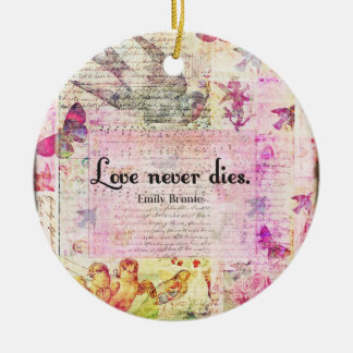 Love never dies QUOTE BY Emily Bronte Round Ceramic Ornament