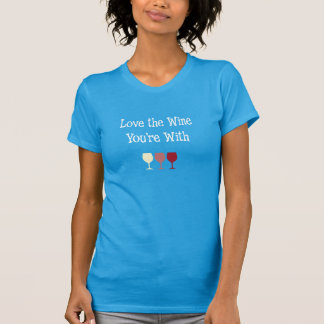 Love the Wine You're With Shirts