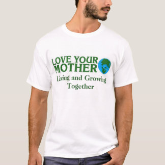 Love Your Mother Earth, Living and Growing Togethe T-Shirt