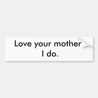 Love your mother.   I do. Bumper Sticker