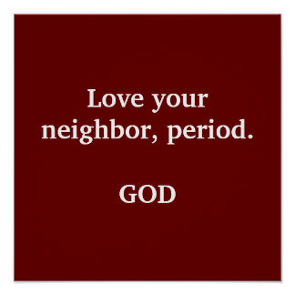 Love your neighbor, period.                    ... poster